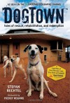 DogTown: Tales of Rescue, Rehabilitation, and Redemption - Stefan Bechtel