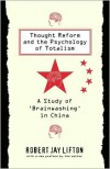 Thought Reform and the Psychology of Totalism: A Study of Brainwashing in China - Robert Jay Lifton