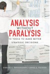 Analysis Without Paralysis: 10 Tools to Make Better Strategic Decisions - Babette E. Bensoussan, Craig S. Fleisher