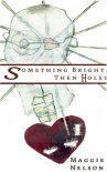 Something Bright, Then Holes - Maggie Nelson