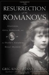 The Resurrection of the Romanovs: Anastasia, Anna Anderson, and the World's Greatest Royal Mystery - Greg King, Penny Wilson