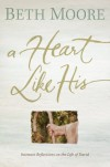 A Heart Like His: Intimate Reflections on the Life of David - Beth Moore