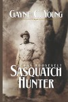 Teddy Roosevelt: Sasquatch Hunter - Gayne C. Young