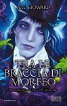 Tra le braccia di Morfeo - A. G. Howard, M. Cerato