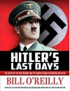 Hitler's Last Days: The Death of the Nazi Regime and the World's Most Notorious Dictator - Bill O'Reilly