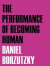 The Performance of Becoming Human - Daniel Borzutzky