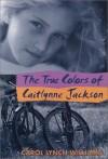 The True Colors of Caitlynne Jackson - Carol Lynch Williams