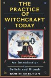 The Practice Of Witchcraft Today: An Introduction to Beliefs and Rituals - Robin Skelton