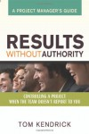 Results Without Authority: Controlling a Project When the Team Doesn't Report to You -- A Project Manager's Guide - Tom Kendrick PMP