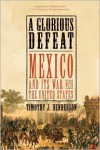 A Glorious Defeat: Mexico and Its War with the United States - Timothy J. Henderson