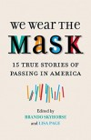 We Wear the Mask: 15 True Stories of Passing in America - Brando Skyhorse, Lisa Frazier Page