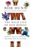 The Wild Life of Our Bodies: Predators, Parasites, and Partners That Shape Who We Are Today - Rob Dunn