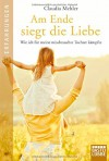 Am Ende siegt die Liebe: Wie ich für meine missbrauchte Tochter kämpfte - Claudia Mehler-Wex, Barbara Neeb, Katharina Schmidt