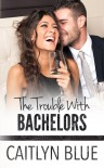 The Trouble With Bachelors - Caitlyn Blue