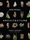Animal Architecture - Ingo Arndt, Jim Brandenburg, Jurgen Tautz