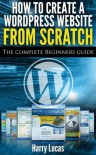 How to Create a Wordpress Website from Scratch: The Complete Beginners Guide - Harry Lucas
