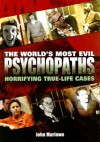 The World's Most Evil Psychopaths: Horrifying True-Life Cases - John Marlowe