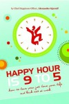 Happy Hour is 9 to 5 - How to Love Your Job, Love Your Life and Kick Butt at Work -