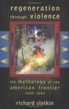 Regeneration Through Violence: The Mythology of the American Frontier, 1600-1860 - Richard Slotkin