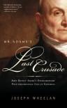 Mr. Adams's Last Crusade: John Quincy Adams's Extraordinary Post-Presidential Life in Congress - Joseph Wheelan