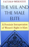 The Veil And The Male Elite: A Feminist Interpretation Of Women's Rights In Islam - Fatema Mernissi