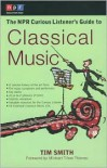 The NPR Curious Listener's Guide to Classical Music - Tim Smith,  Foreword by Michael Tilson Thomas