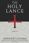 The Holy Lance (The English Templars) - Andrew Latham