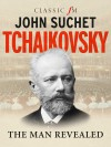 Tchaikovsky: The Man Revealed - John Suchet