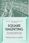 Square Haunting: Five Women, Freedom and London Between the Wars - Francesca Wade