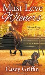 Must Love Wieners: A Rescue Dog Romance - Casey Griffin