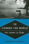To Change the World: My Years in Cuba - Margaret Randall