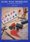 Basic Wax Modeling: An Adventure in Creativity - Hiroshi Tsuyuki