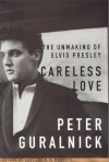 Careless Love: The Unmaking of Elvis Presley By Peter Guralnick - -Author-
