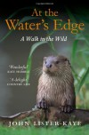 At the Water's Edge: A Personal Quest for Wildness - John Lister-Kaye
