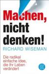 MACHEN - nicht denken!: Die radikal einfache Idee, die Ihr Leben verändert - Richard Wiseman, Jürgen Schröder