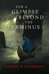 For A Glimpse Beyond the Terminus - Jordan R. Anderson
