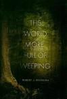 The World More Full of Weeping - Robert J. Wiersema
