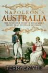Napoleon's Australia: The Incredible Story of Bonaparte's Secret Plan to Invade Australia - Terry Smyth