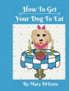 How To Get Your Dog To Eat: A Pet Parent's Guide to Picky Eating (Happy Healthy Dogs) (Volume 2) - Mary DiTosto