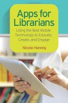 Apps for Librarians: Using the Best Mobile Technology to Educate, Create, and Engage - Nicole Hennig