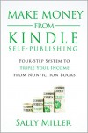 Make Money From Kindle Self-Publishing: Four-Step System To Triple Your Income From Nonfiction Books - Sally Miller