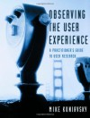 Observing the User Experience: A Practitioner's Guide to User Research (Morgan Kaufmann Series in Interactive Technologies) (The Morgan Kaufmann Series in Interactive Technologies) - Mike Kuniavsky