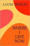 Where I Live Now: Stories 1993-1998 - Lucia Berlin