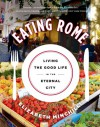 Eating Rome: Living the Good Life in the Eternal City - Elizabeth  Minchilli