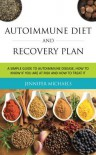 Autoimmune Diet and Recovery Plan: A Simple Guide to Autoimmune Disease, How to Know If You Are at Risk and How to Treat It - Jennifer Michaels