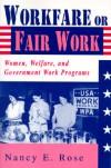 Workfare or Fair Work: Women, Welfare, and Government Work Programs - Nancy E. Rose