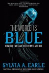 The World Is Blue: How Our Fate and the Ocean's Are One - Sylvia A. Earle