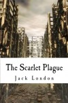 The Scarlet Plague: A Dystopian Plague Classic! - Jack London