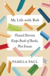 My Life with Bob: Flawed Heroine Keeps Book of Books, Plot Ensues - Pamela Paul
