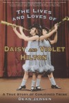 The Lives and Loves of Daisy and Violet Hilton: A True Story of Conjoined Twins - Dean Jensen